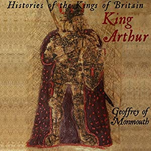 Histories of the Kings of Britain: King Arthur Audiobook