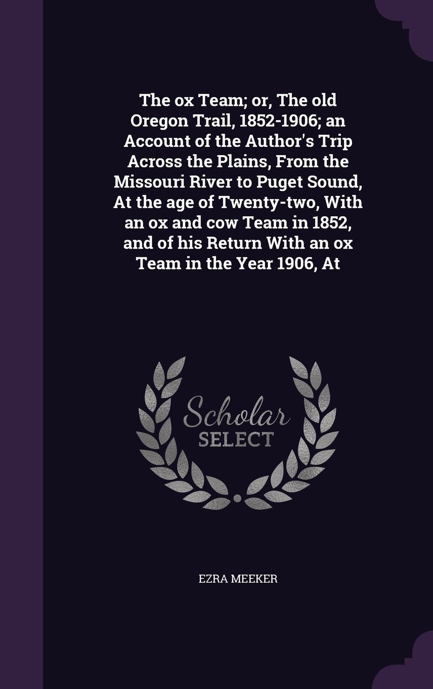 Download The Ox Team; Or, the Old Oregon Trail, 1852-1906; An Account of the Author's Trip Across the Plains, from the Missouri River to Puget Sound, at the ... Return with an Ox Team in the Year 1906, at pdf
