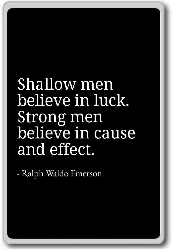 Shallow men believe in luck. Strong men... - Ralph Waldo ...