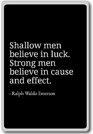 Shallow Men Believe In Luck Strong Men Ralph Waldo Emerson