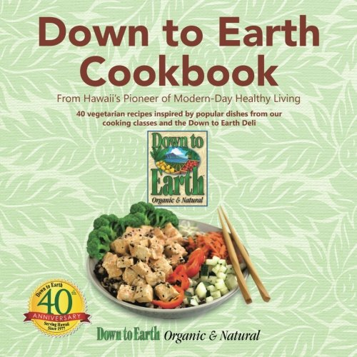 Down to Earth Cookbook: From Hawaii's Pioneer of Modern-Day Healthy Living by Down to Earth Organic & Natural