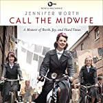 Call the Midwife: A Memoir of Birth, Joy, and Hard Times Audiobook by Jennifer Worth Narrated by Nicola Barber
