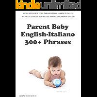 Parent Baby English-Italiano: 300+ Phrases: Guida Efficace su come parlare ai tuoi bambini in Inglese (Italian Edition)