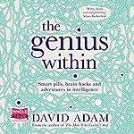 The Genius Within: Smart Pills, Brain Hacks and Adventures in Intelligence | David Adam