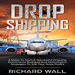 Dropshipping: 6 Steps to Start a Successful Dropship Ecommerce Business and Optimization Strategies to 10x Your Store Profits | Richard Wall