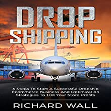 Dropshipping: 6 Steps to Start a Successful Dropship Ecommerce Business and Optimization Strategies to 10x Your Store Profits Audiobook by Richard Wall Narrated by Lukas Arnold