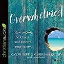 Overwhelmed: How to Quiet the Chaos and Restore Your Sanity Audiobook by Kathi Lipp, Cheri Gregory Narrated by Susan Hanfield