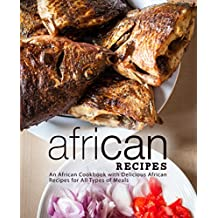 African Recipes: An African Cookbook with Delicious African Recipes for All Types of Meals (2nd Edition)