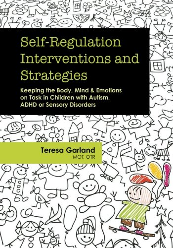 Self-Regulation Interventions and Strategies: Keeping the Body, Mind & Emotions on Task in Children with Autism, ADHD or Sensory Disorders (Children With Learning Disabilities In The Classroom)