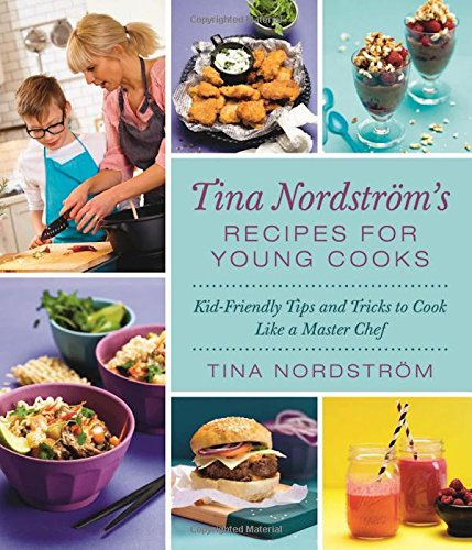 Tina Nordström's Recipes for Young Cooks: Kid-Friendly Tips and Tricks to Cook Like a Master Chef by Tina Nordström