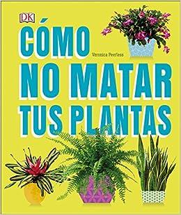 Descargar gratis Cómo No Matar Tus Plantas: Consejos Y Cuidados Para Que Tus Plantas De Interior Sobrevivan PDF