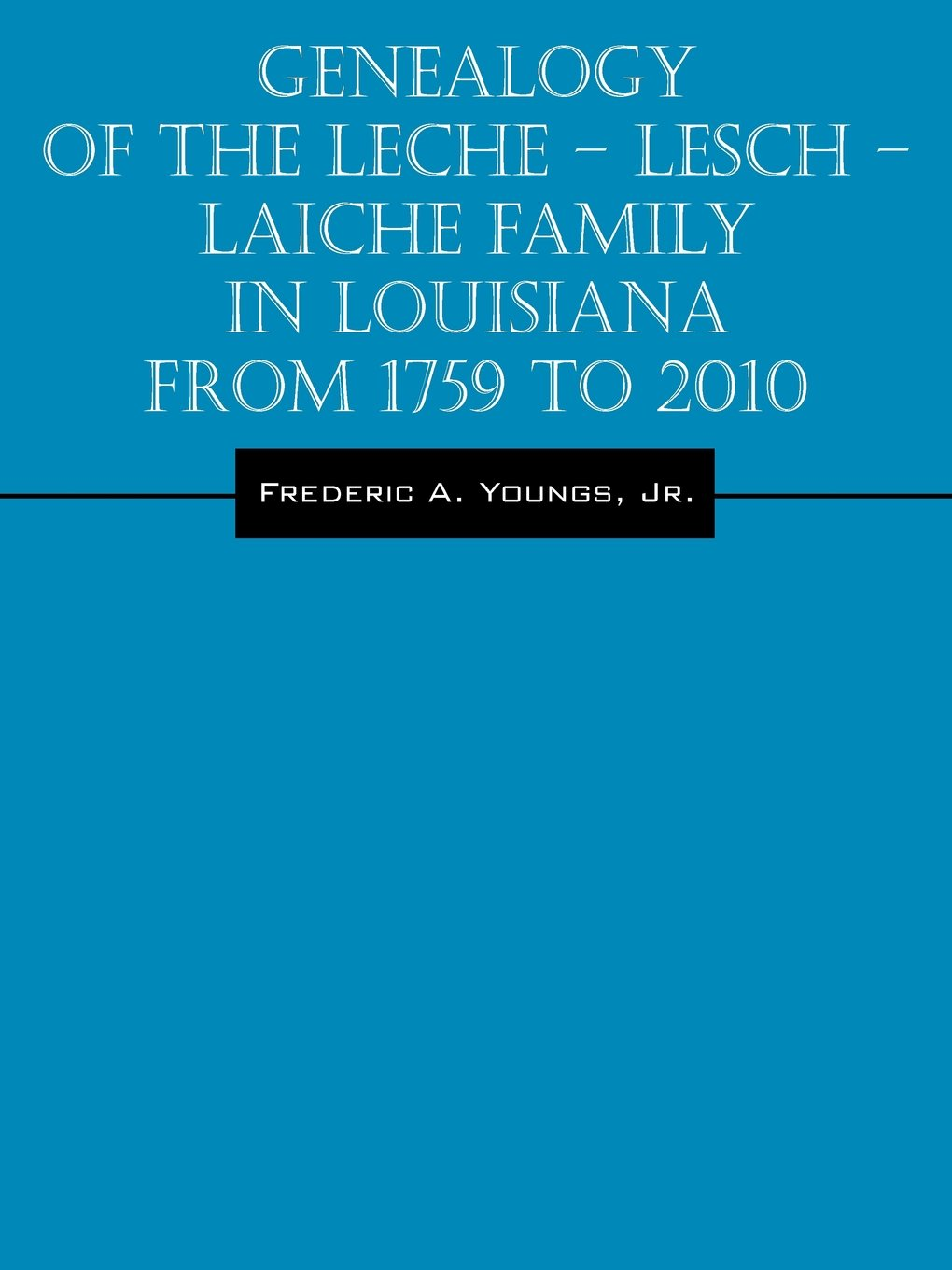 Genealogy of the Leche - Lesch - Laiche Family in Louisiana From 1759 to 2010 by Outskirts Press