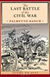 The Last Battle of the Civil War: Palmetto Ranch (Clifton and Shirley Caldwell Texas Heritage Series, No. 4)
