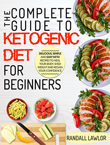 Keto Diet For Beginners: The Complete Guide To The Ketogenic Diet For Beginners | Delicious, Simple and Easy Keto Recipes To Heal Your Body, Shed Weight and Regain Your Confidence by Randall Lawlor