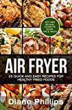 Air Fryer: 25 Quick And Easy Recipes For Healthy Fried Foods