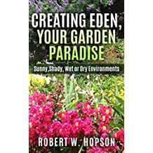 CREATING EDEN, YOUR GARDEN PARADISE: Sunny, Shady, Wet or Dry Environments (Worry Free Gardening Book 2)