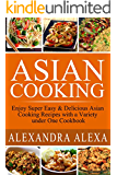 Asian Cooking: Enjoy Super Easy & Delicious Asian Cooking Recipes with a Variety under One Cookbook