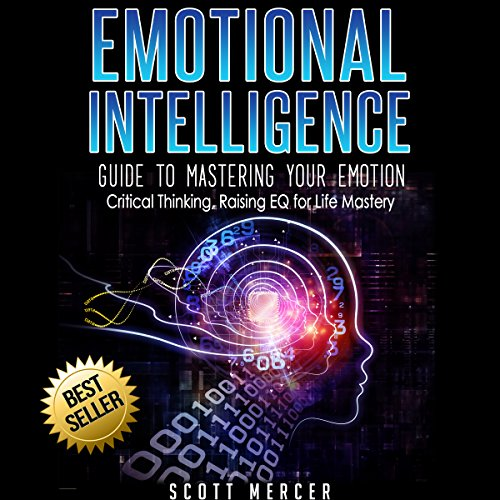 Emotional Intelligence: Guide to Mastering Your Emotion: Critical Thinking, Raising EQ for Life Mastery - Scott Mercer - Unabridged