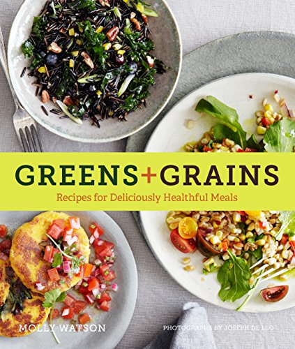 Greens + Grains: Recipes for Deliciously Healthful Meals by Molly Watson