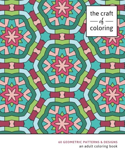 The Craft of Coloring: 60 Geometric Patterns & Designs: An Adult Coloring Book (Relaxing And Stress Relieving Adult Coloring -