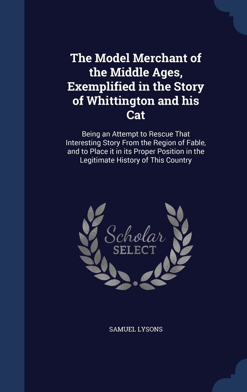 Download The Model Merchant of the Middle Ages, Exemplified in the Story of Whittington and His Cat: Being an Attempt to Rescue That Interesting Story from the ... in the Legitimate History of This Country ebook