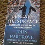 Beneath the Surface: Killer Whales, SeaWorld, and the Truth Beyond Blackfish: John Hargrove
