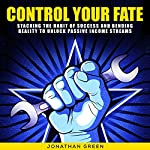 Control Your Fate: Stacking the Habit of Success and Bending Reality to Unlock Passive Income Streams: Serve No Master, Book 4 | Jonathan Green