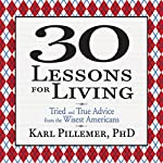 30 Lessons for Living: Tried and True Advice from the Wisest Americans | Karl Pillemer Ph.D.