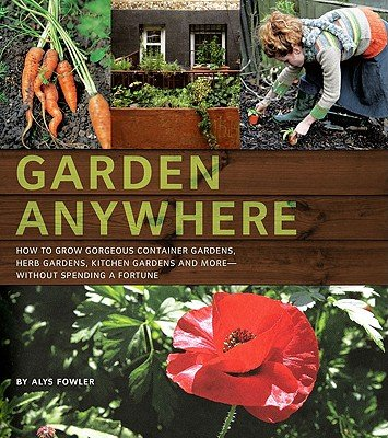 Garden Anywhere: How to Grow Gorgeous Container Gardens, Herb Gardens, Kitchen Gardens, and More - Without Spending a Fortune [GARDEN ANYWHERE] [Paperback]