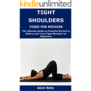 TIGHT SHOULDERS FIXED FOR NOVICES: The Ultimate Guide on Powerful Stretch to Relieve and Treat Tight Shoulder for…