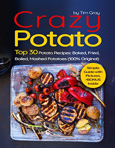 Crazy Potato Top 30 Potato Recipes: Baked, Fried, Boiled, Mashed potatoes (100% original) by [Gray, Tim, Gray, Tim]