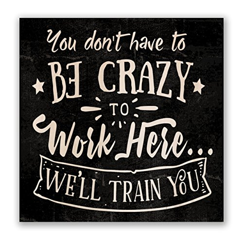 You Don't Have to Be Crazy to Work Here... We'll Train You | 4-inch by 4-inch Wooden Square Block Sign with Quote - Hilarious Desktop Signs