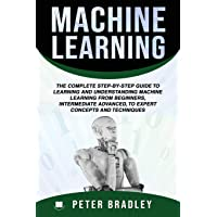 Machine Learning: The Complete Step-By-Step Guide to Learning and Understanding Machine Learning from Beginners, Intermediate Advanced, to Expert Concepts and Techniques