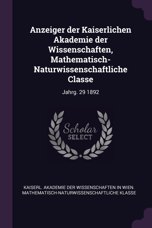Download Anzeiger Der Kaiserlichen Akademie Der Wissenschaften, Mathematisch-Naturwissenschaftliche Classe: Jahrg. 29 1892 PDF