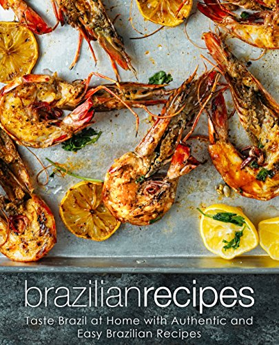 Brazilian Recipes: Taste Brazil at Home with Authentic and Easy Brazilian Recipes by BookSumo Press