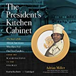The President's Kitchen Cabinet: The Story of the African Americans Who Have Fed Our First Families, from the Washingtons to the Obamas | Adrian Miller
