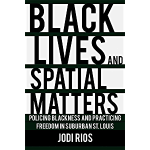Black Lives and Spatial Matters: Policing Blackness and Practicing Freedom in Suburban St. Louis (Police/Worlds: Studies…