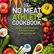 The No Meat Cookbook for Athlete: Whole Food, Plant-Based Recipes to Fuel Your Workout and The Rest of Your Li