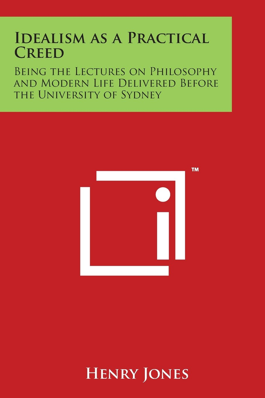 Download Idealism as a Practical Creed: Being the Lectures on Philosophy and Modern Life Delivered Before the University of Sydney ebook