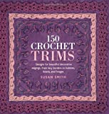 150 Crochet Trims: Designs for Beautiful Decorative Edgings, from Lacy Borders to Bobbles, Braids, and Fringes