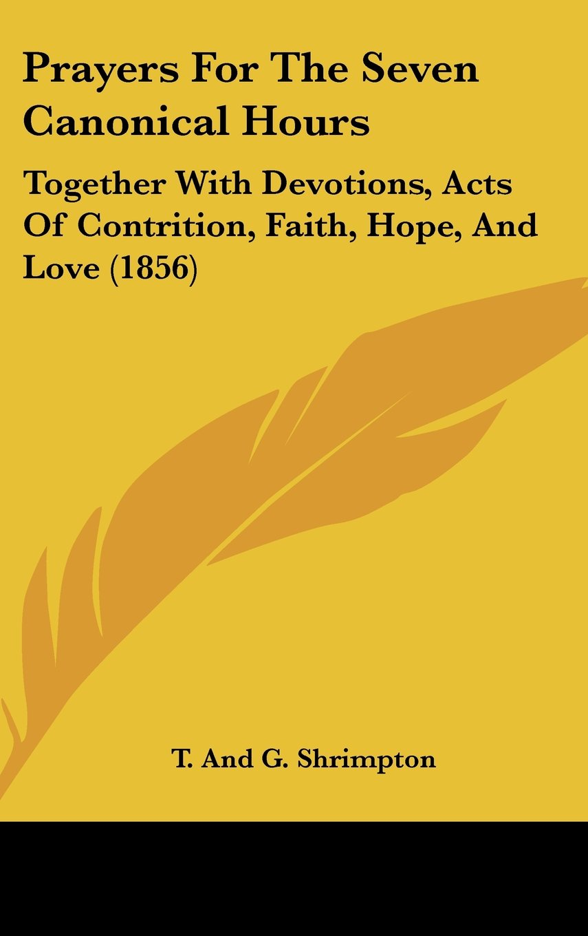 Download Prayers for the Seven Canonical Hours: Together with Devotions, Acts of Contrition, Faith, Hope, and Love (1856) pdf epub