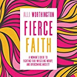 Fierce Faith: A Woman's Guide to Fighting Fear, Wrestling Worry, and Overcoming Anxiety | Alli Worthington