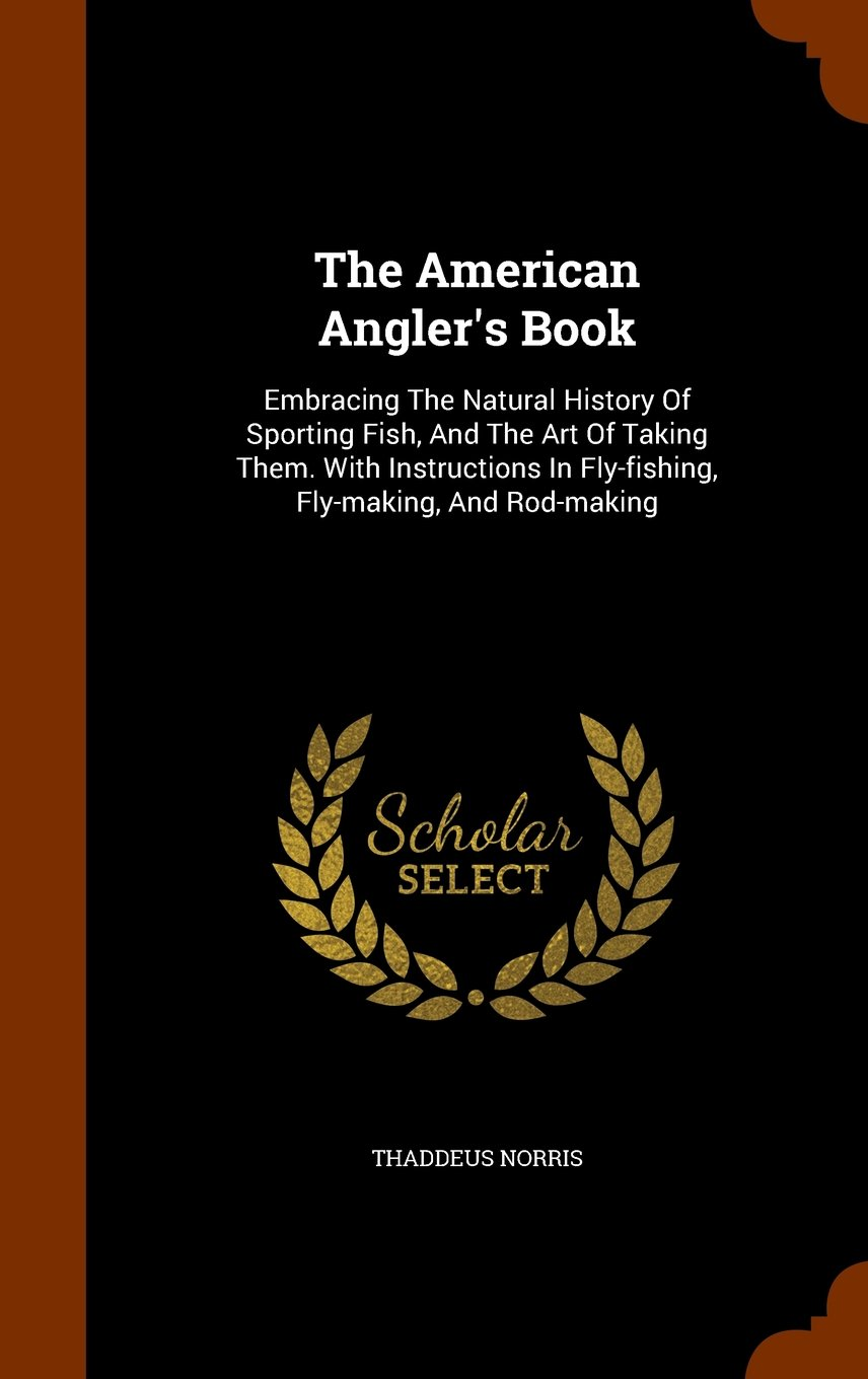Download The American Angler's Book: Embracing The Natural History Of Sporting Fish, And The Art Of Taking Them. With Instructions In Fly-fishing, Fly-making, And Rod-making ebook