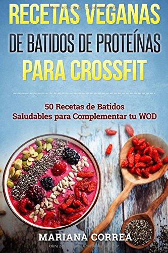 Descargar Libro Recetas Veganas De Batidos De Proteinas Para Crossfit: 50 Recetas De Batidos Saludables Para Complementar Tu Wod Mariana Correa