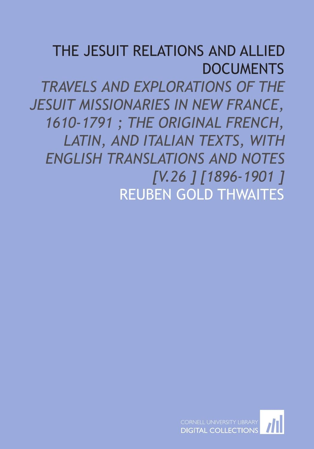 The Jesuit Relations and Allied Documents: Travels and Explorations of the Jesuit Missionaries in New France, 1610-1791 ; the Original French, Latin, ... Translations and Notes [V.26 ] [1896-1901 ] PDF