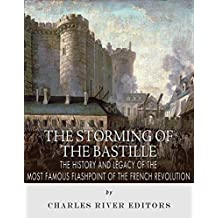 The Storming of the Bastille: The History and Legacy of the Most Famous Flashpoint of the French Revolution