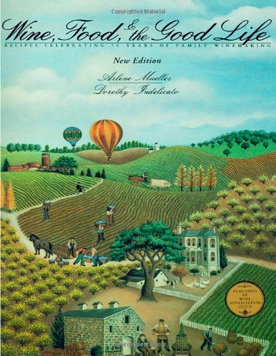 Wine, Food and the Good Life : Recipes Celebrating 50 Years of Family Winemaking by Arlene Mueller