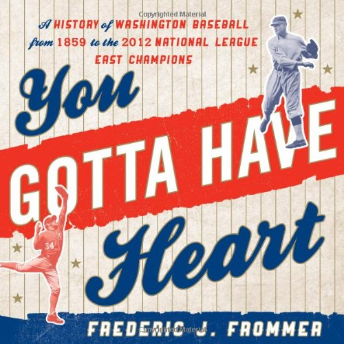 - You Gotta Have Heart: A History of Washington Baseball from 1859 to the 2012 National League East Champions