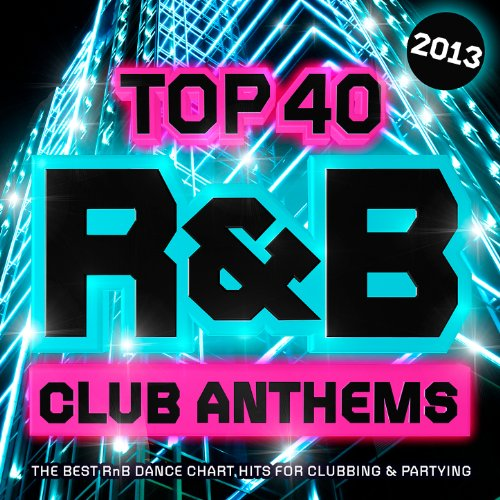 Top 40 R&B Club Anthems 2013 - The Best RnB Dance Chart Hits for Clubbing & Partying ( R and B )