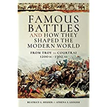 Famous Battles and How They Shaped the Modern World: From Troy to Courtrai, 1200 BC - 1302 Ad